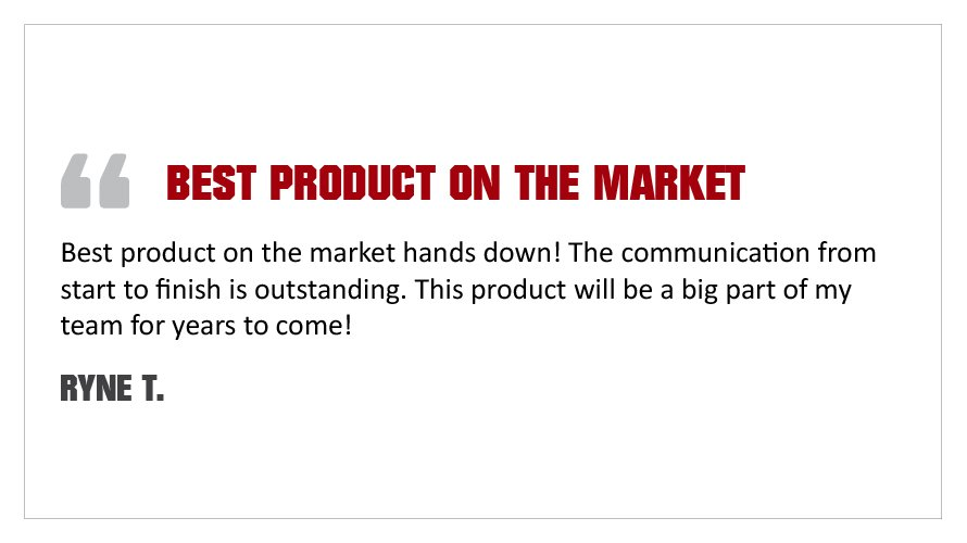 """Best product on the market hands down! The communication from start to finish is outstanding. This product will be a big part of my team for years to come!"" - Ryne T."