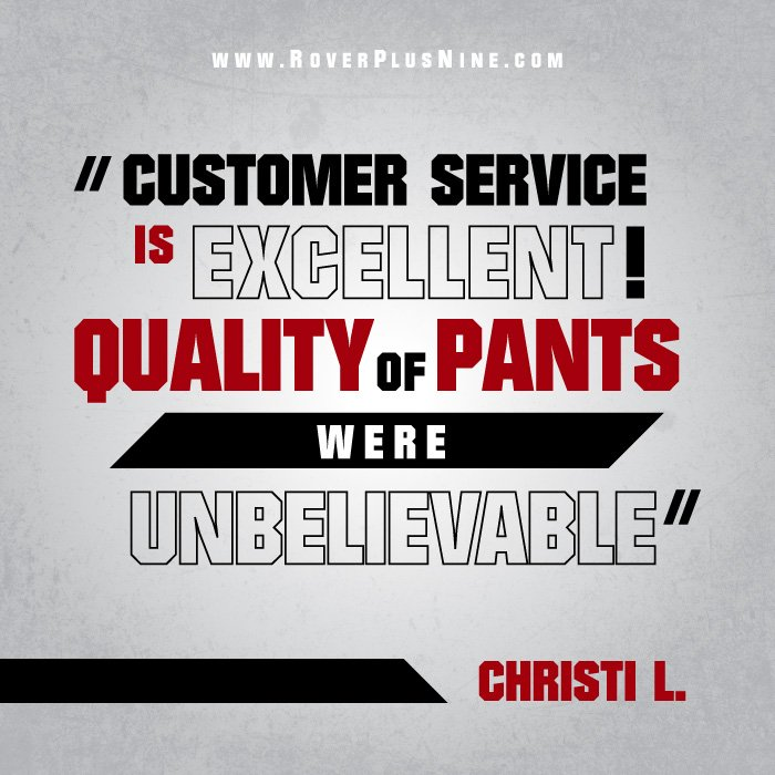 Customer service is excellent! Quality of Pants were unbelievable - Christi L.
